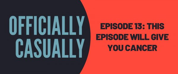 #13 EPISODE - THIS EPISODE WILL GIVE YOU CANCER