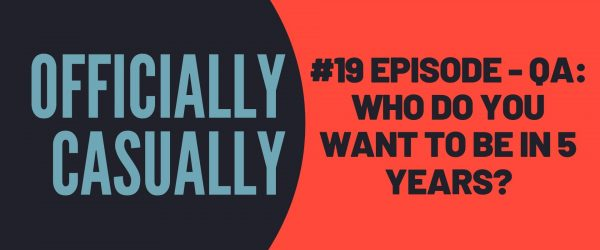 #19 EPISODE: WHO DO YOU WANT TO BE IN 5 YEARS?