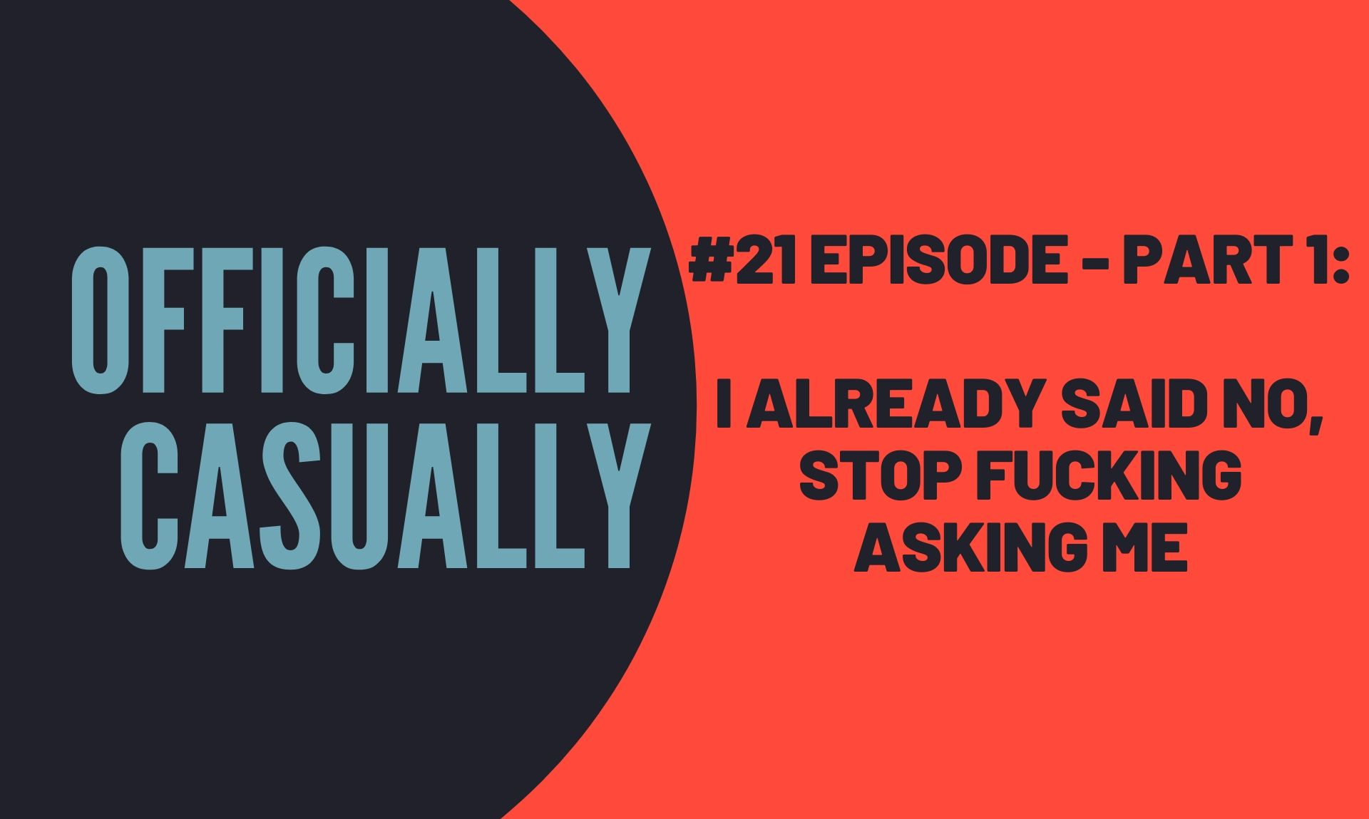 #21 EPISODE - Part 1: I ALREADY SAID NO, STOP FUCKING ASKING ME