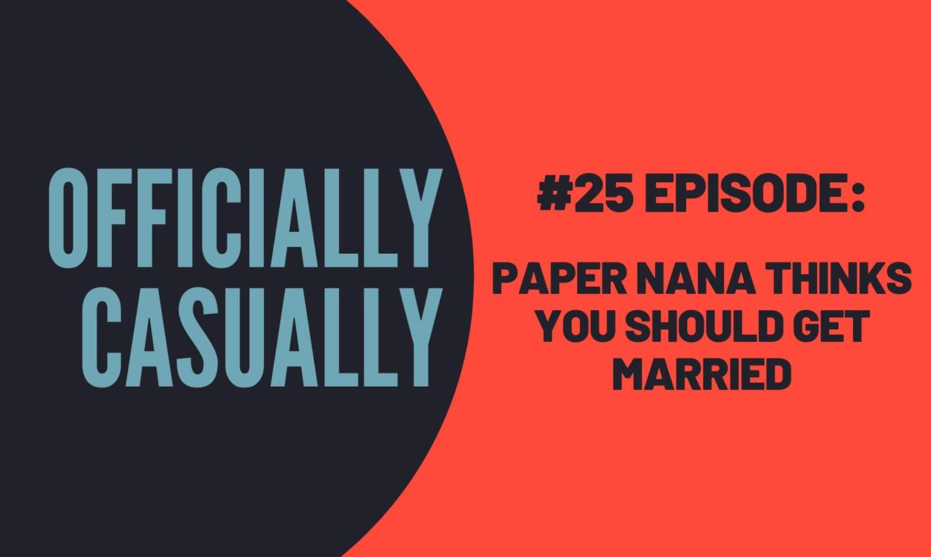#25 EPISODE - PAPER NANA THINKS YOU SHOULD GET MARRIED